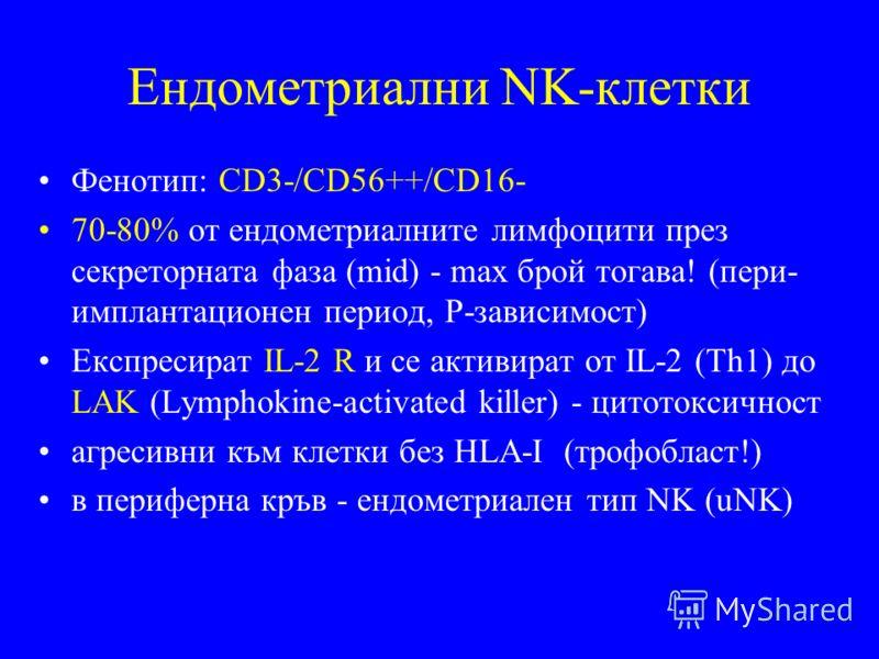 Ендометриални NK-клетки Фенотип: CD3-/CD56++/CD16- 70-80% от ендометриалните лимфоцити през секреторната фаза (mid) - max брой тогава! (пери- имплантационен период, Р-зависимост) Експресират IL-2 R и се активират от IL-2 (Th1) до LAK (Lymphokine-acti