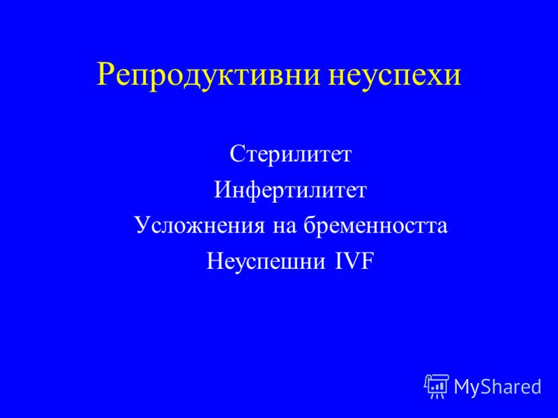 Репродуктивни неуспехи Стерилитет Инфертилитет Усложнения на бременността Неуспешни IVF