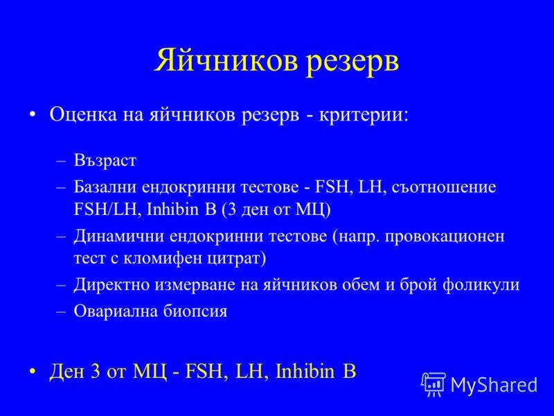 Яйчников резерв Оценка на яйчников резерв - критерии: –Възраст –Базални ендокринни тестове - FSH, LH, съотношение FSH/LH, Inhibin B (3 ден от МЦ) –Динамични ендокринни тестове (напр. провокационен тест с кломифен цитрат) –Директно измерване на яйчник