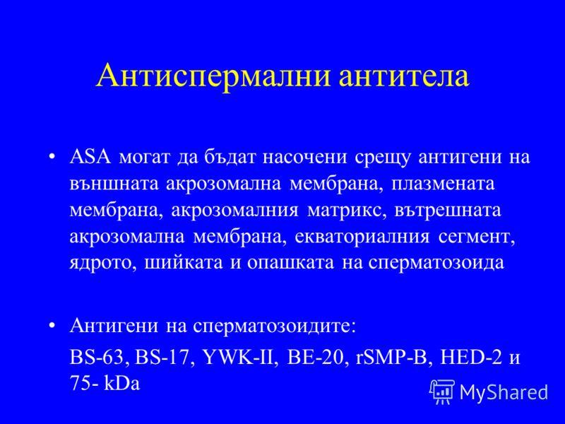 Антиспермални антитела ASA могат да бъдат насочени срещу антигени на външната акрозомална мембрана, плазмената мембрана, акрозомалния матрикс, вътрешната акрозомална мембрана, екваториалния сегмент, ядрото, шийката и опашката на сперматозоида Антиген
