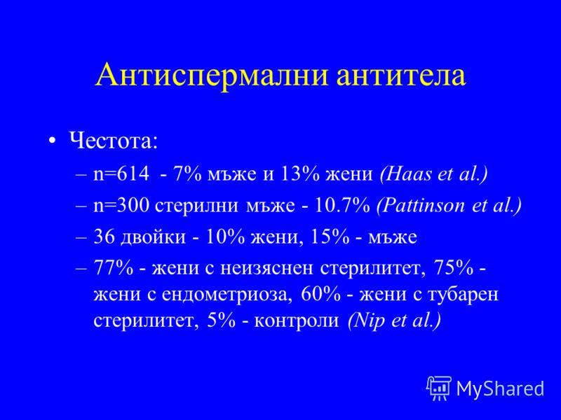 Антиспермални антитела Честота: –n=614 - 7% мъже и 13% жени (Haas et al.) –n=300 стерилни мъже - 10.7% (Pattinson et al.) –36 двойки - 10% жени, 15% - мъже –77% - жени с неизяснен стерилитет, 75% - жени с ендометриоза, 60% - жени с тубарен стерилитет