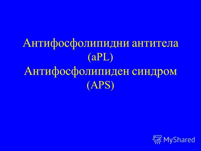 Антифосфолипидни антитела (aPL) Антифосфолипиден синдром (APS)