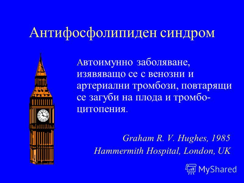 Антифосфолипиден синдром А втоимунно заболяване, изявяващо се с венозни и артериални тромбози, повтарящи се загуби на плода и тромбо- цитопения. Graham R. V. Hughes, 1985 Hammermith Hospital, London, UK