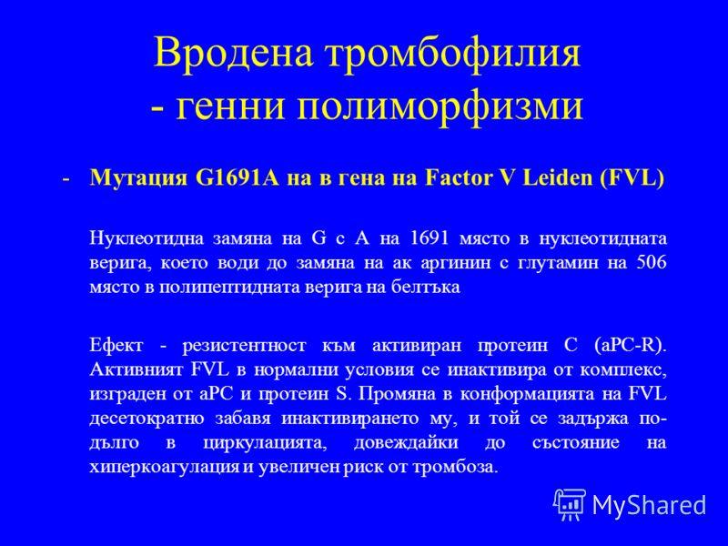 Вродена тромбофилия - генни полиморфизми -Мутация G1691A на в гена на Factor V Leiden (FVL) Нуклеотидна замяна на G c A на 1691 място в нуклеотидната верига, което води до замяна на ак аргинин с глутамин на 506 място в полипептидната верига на белтък