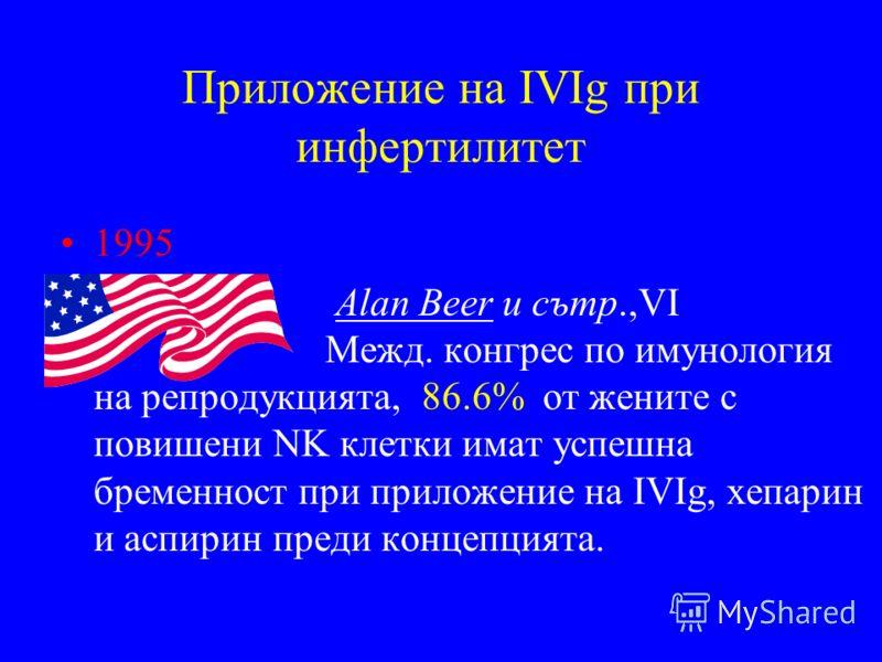 Приложение на IVIg при инфертилитет 1995 Alan Beer и сътр.,VІ Межд. конгрес по имунология на репродукцията, 86.6% от жените с повишени NK клетки имат успешна бременност при приложение на IVIg, хепарин и аспирин преди концепцията.