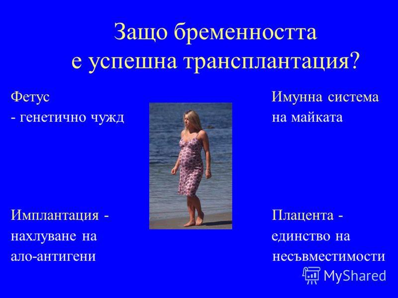 Защо бременността е успешна трансплантация? Фетус Имунна система - генетично чужд на майката Имплантация - Плацента - нахлуване на единство на ало-антигени несъвместимости