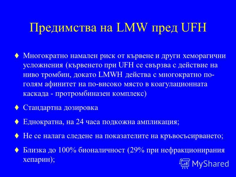 Предимства на LMW пред UFH t Многократно намален риск от кървене и други хеморагични усложнения (кървенето при UFH се свързва с действие на ниво тромбин, докато LMWH действа с многократно по- голям афинитет на по-високо място в коагулационната каскад