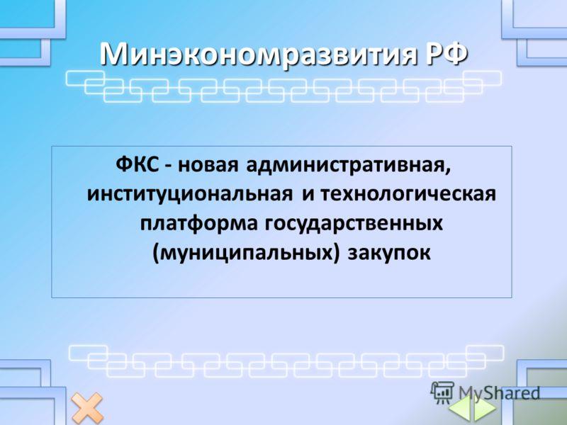 Минэкономразвития РФ ФКС - новая административная, институциональная и технологическая платформа государственных (муниципальных) закупок