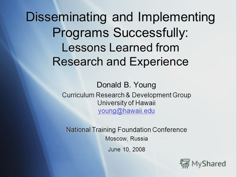 Disseminating and Implementing Programs Successfully: Lessons Learned from Research and Experience Donald B. Young Curriculum Research & Development Group University of Hawaii young@hawaii.edu National Training Foundation Conference Moscow, Russia Ju