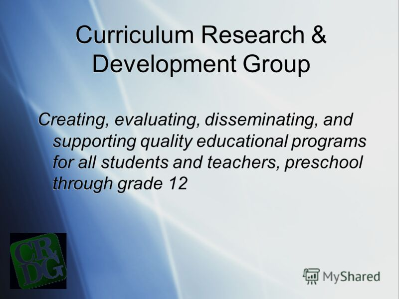 Curriculum Research & Development Group Creating, evaluating, disseminating, and supporting quality educational programs for all students and teachers, preschool through grade 12