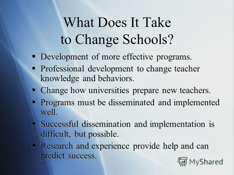 What Does It Take to Change Schools? Development of more effective programs. Professional development to change teacher knowledge and behaviors. Change how universities prepare new teachers. Programs must be disseminated and implemented well. Success
