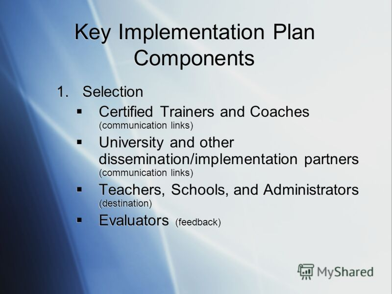 Key Implementation Plan Components 1.Selection Certified Trainers and Coaches (communication links) University and other dissemination/implementation partners (communication links) Teachers, Schools, and Administrators (destination) Evaluators (feedb