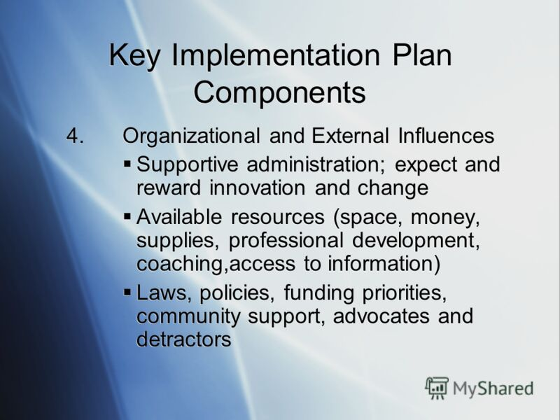 4.Organizational and External Influences Supportive administration; expect and reward innovation and change Available resources (space, money, supplies, professional development, coaching,access to information) Laws, policies, funding priorities, com
