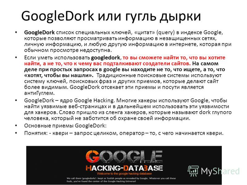 GoogleDork или гугль дырки GoogleDork GoogleDork список специальных ключей, «цитат» (query) в индексе Google, которые позволяют просматривать информацию в незащищенных сетях, личную информацию, и любую другую информацию в интернете, которая при обычн