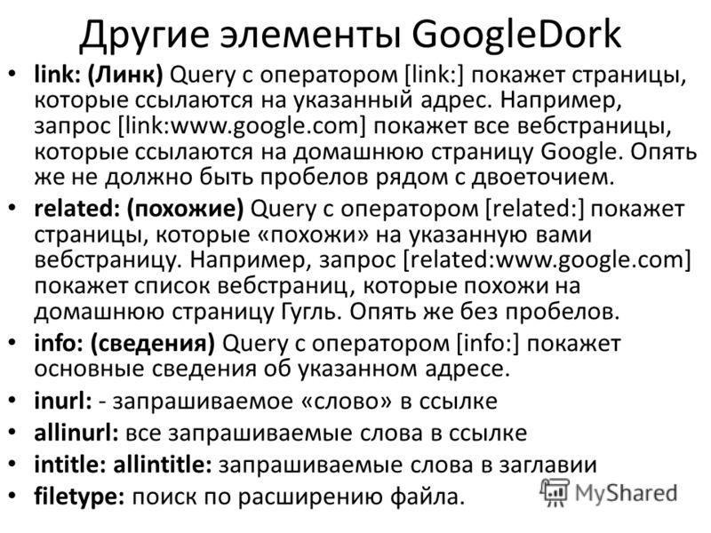 Другие элементы GoogleDork link: (Линк) Query с оператором [link:] покажет страницы, которые ссылаются на указанный адрес. Например, запрос [link:www.google.com] покажет все вебстраницы, которые ссылаются на домашнюю страницу Google. Опять же не долж