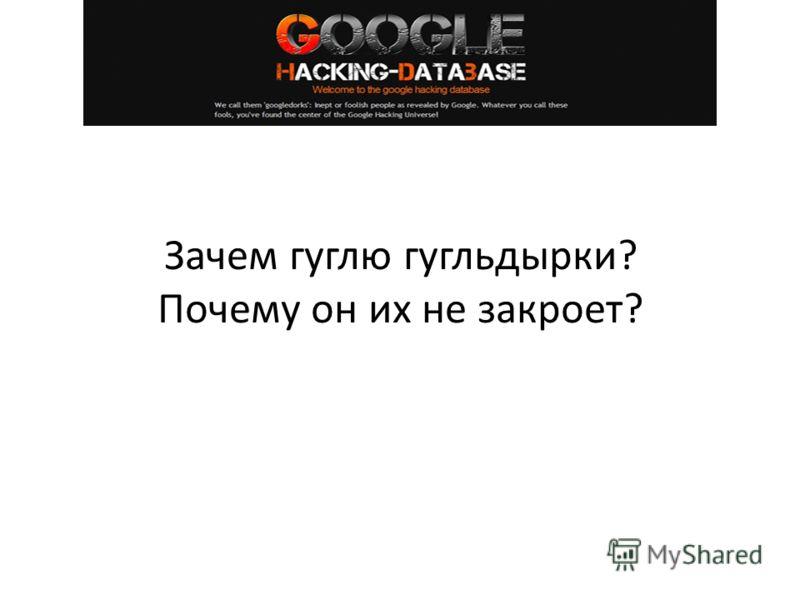 Зачем гуглю гугльдырки? Почему он их не закроет?