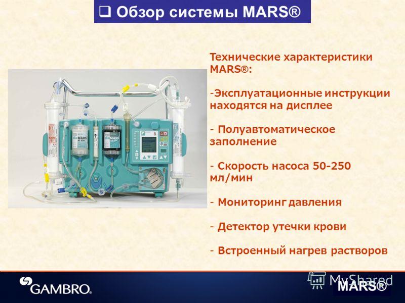 Обзор системы MARS® Технические характеристики MARS®: -Эксплуатационные инструкции находятся на дисплее - Полуавтоматическое заполнение - Скорость насоса 50-250 мл/мин - Мониторинг давления - Детектор утечки крови - Встроенный нагрев растворов MARS®