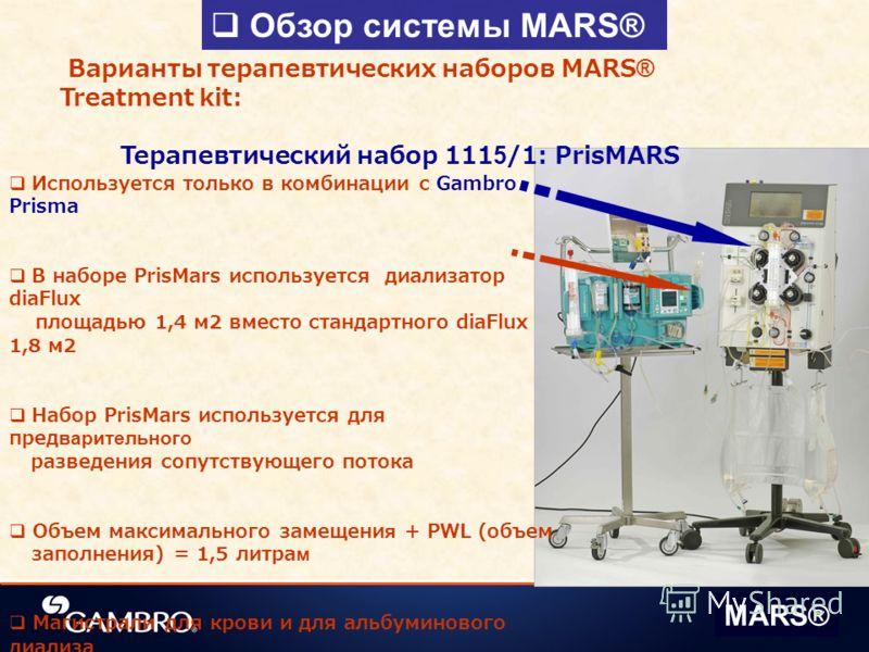 Обзор системы MARS® MARS® Варианты терапевтических наборов MARS® Treatment kit: Терапевтический набор 1115/1: PrisMARS Используется только в комбинации c Gambro Prisma В наборе PrisMars используется диализатор diaFlux площадью 1,4 м2 вместо стандартн