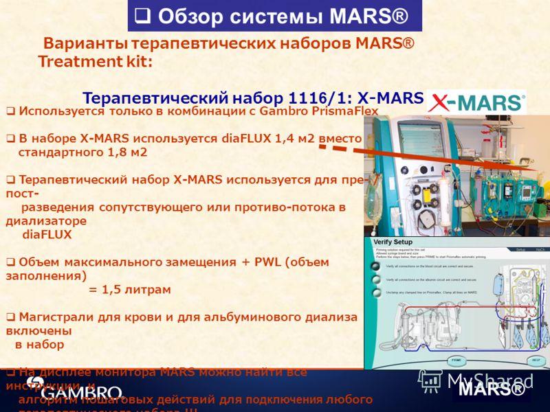 Обзор системы MARS® Варианты терапевтических наборов MARS® Treatment kit: Терапевтический набор 1116/1: X-MARS Используется только в комбинации с Gambro PrismaFlex В наборе X-MARS используется diaFLUX 1,4 м2 вместо стандартного 1,8 м2 Терапевтический