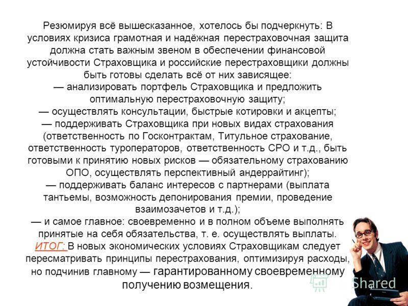 Резюмируя всё вышесказанное, хотелось бы подчеркнуть: В условиях кризиса грамотная и надёжная перестраховочная защита должна стать важным звеном в обеспечении финансовой устойчивости Страховщика и российские перестраховщики должны быть готовы сделать