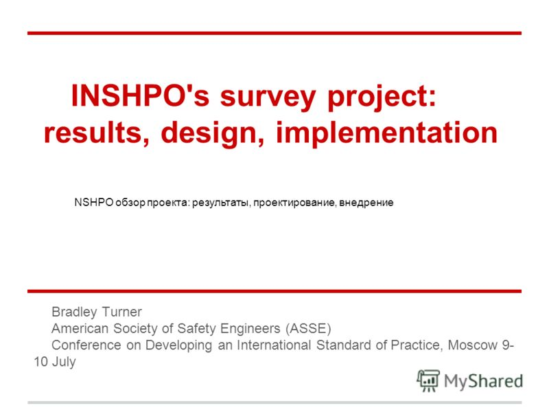 INSHPO's survey project: results, design, implementation Bradley Turner American Society of Safety Engineers (ASSE) Conference on Developing an International Standard of Practice, Moscow 9- 10 July NSHPO обзор проекта: результаты, проектирование, вне