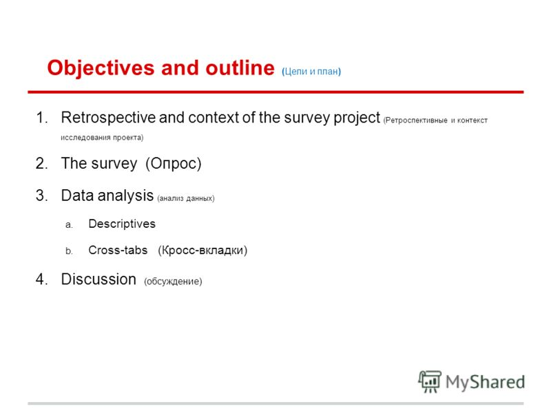 Objectives and outline (Цели и план) 1.Retrospective and context of the survey project (Ретроспективные и контекст исследования проекта) 2.The survey (Опрос) 3.Data analysis (анализ данных) a. Descriptives b. Cross-tabs (Кросс-вкладки) 4.Discussion (