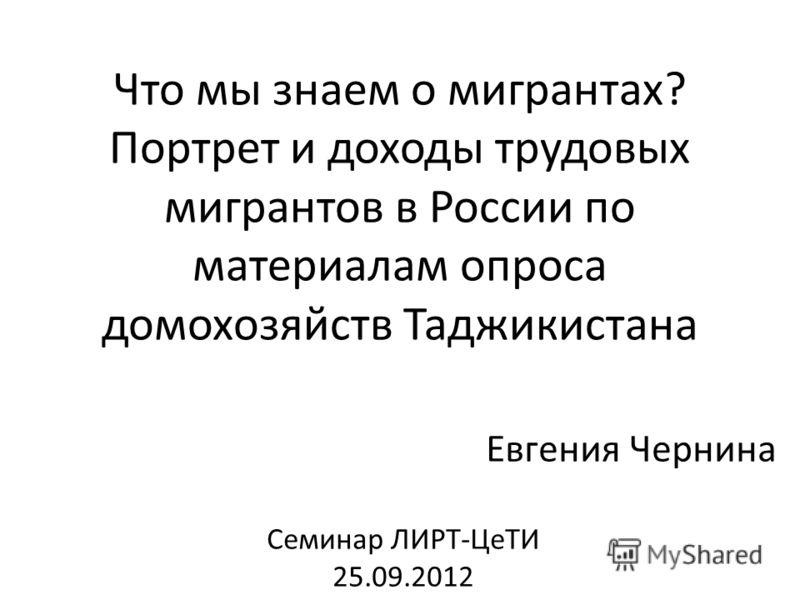 Что мы знаем о мигрантах? Портрет и доходы трудовых мигрантов в России по материалам опроса домохозяйств Таджикистана Евгения Чернина Семинар ЛИРТ-ЦеТИ 25.09.2012