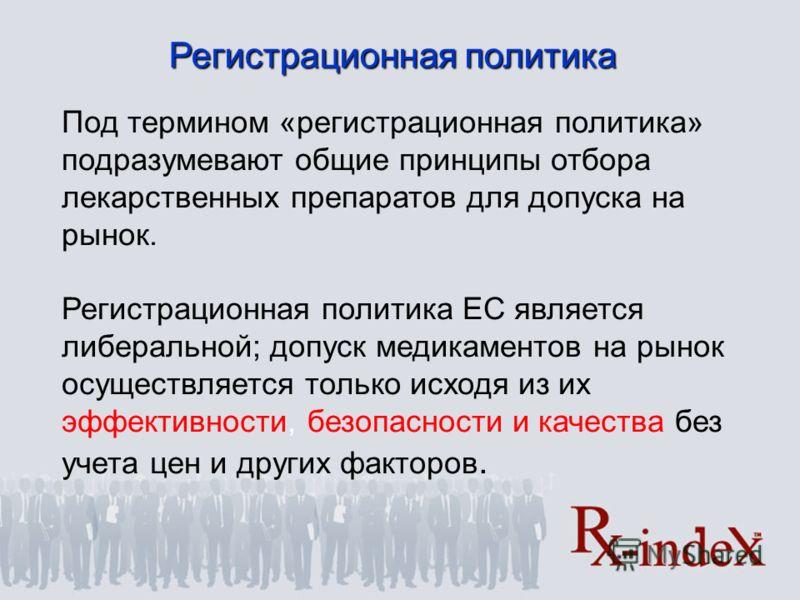 Регистрационная политика Под термином «регистрационная политика» подразумевают общие принципы отбора лекарственных препаратов для допуска на рынок. Регистрационная политика ЕС является либеральной; допуск медикаментов на рынок осуществляется только и