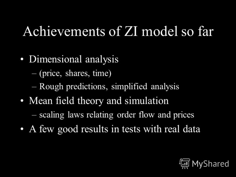Achievements of ZI model so far Dimensional analysis –(price, shares, time) –Rough predictions, simplified analysis Mean field theory and simulation –scaling laws relating order flow and prices A few good results in tests with real data