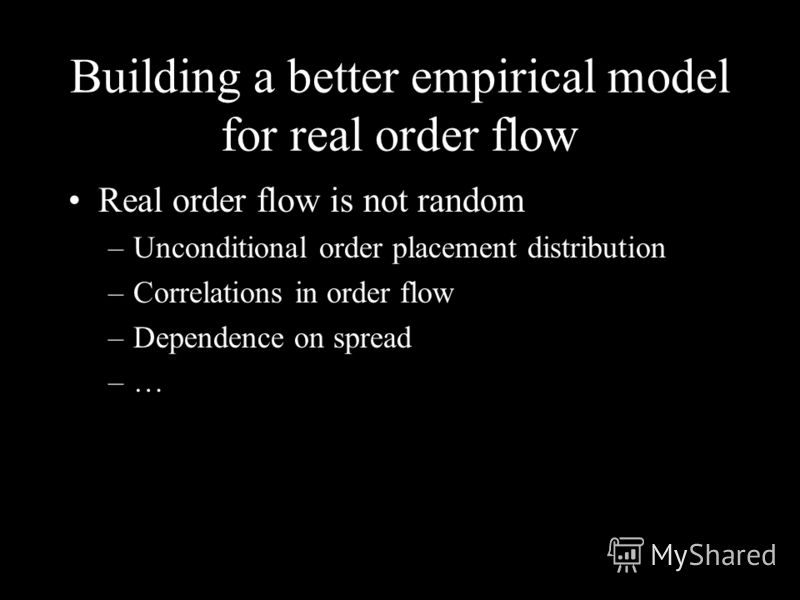 Building a better empirical model for real order flow Real order flow is not random –Unconditional order placement distribution –Correlations in order flow –Dependence on spread –…