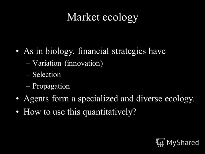 Market ecology As in biology, financial strategies have –Variation (innovation) –Selection –Propagation Agents form a specialized and diverse ecology. How to use this quantitatively?