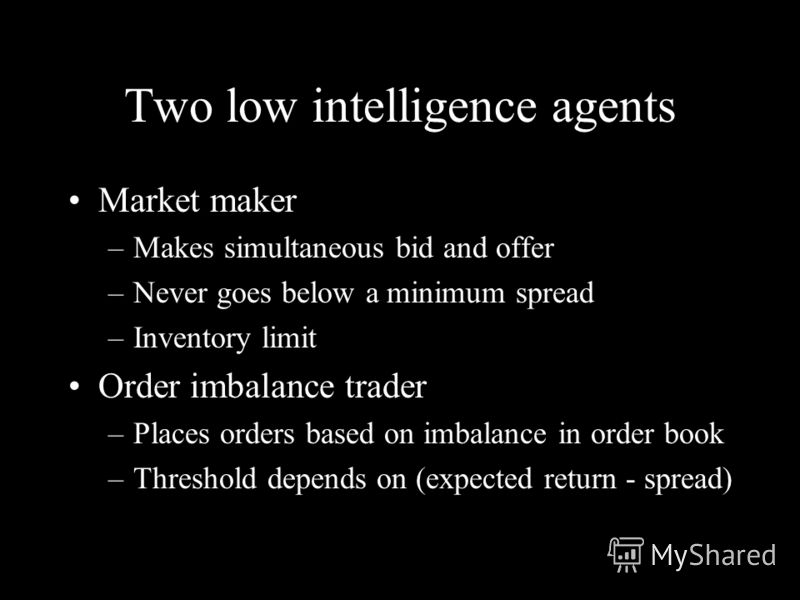 Two low intelligence agents Market maker –Makes simultaneous bid and offer –Never goes below a minimum spread –Inventory limit Order imbalance trader –Places orders based on imbalance in order book –Threshold depends on (expected return - spread)