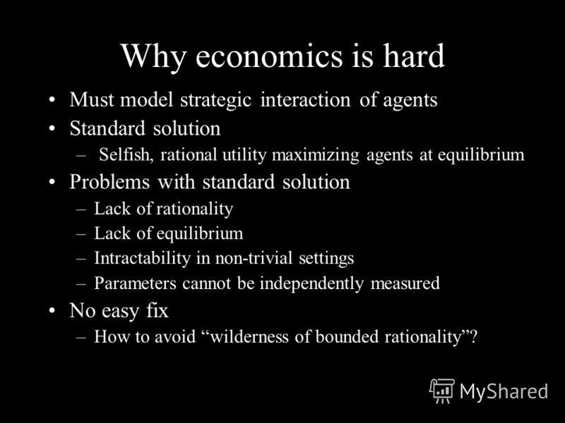 Why economics is hard Must model strategic interaction of agents Standard solution – Selfish, rational utility maximizing agents at equilibrium Problems with standard solution –Lack of rationality –Lack of equilibrium –Intractability in non-trivial s