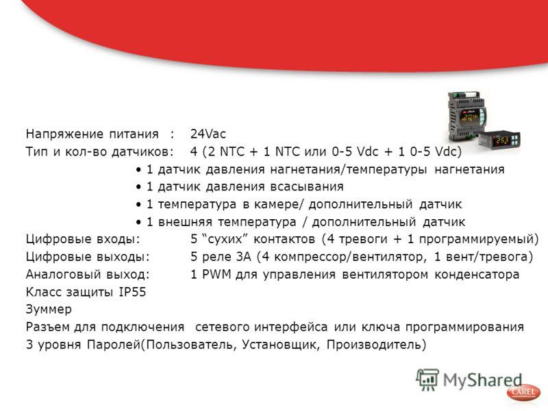 Напряжение питания :24Vac Тип и кол-во датчиков:4 (2 NTC + 1 NTC или 0-5 Vdc + 1 0-5 Vdc) 1 датчик давления нагнетания/температуры нагнетания 1 датчик давления всасывания 1 температура в камере/ дополнительный датчик 1 внешняя температура / дополните