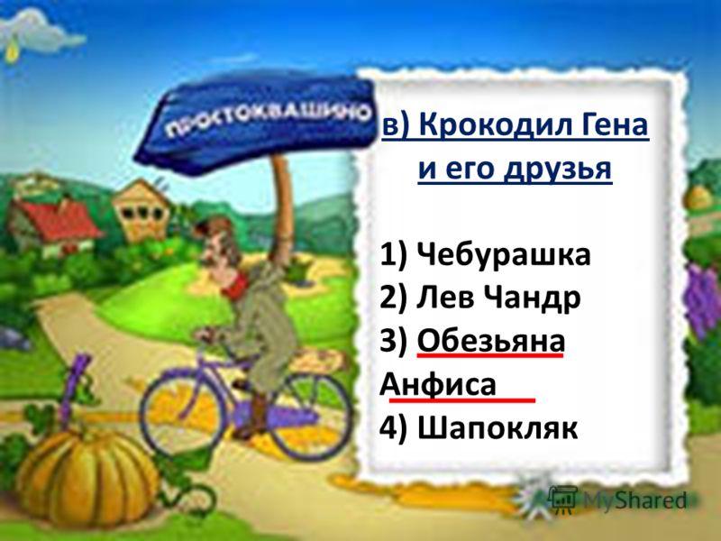 в) Крокодил Гена и его друзья 1) Чебурашка 2) Лев Чандр 3) Обезьяна Анфиса 4) Шапокляк