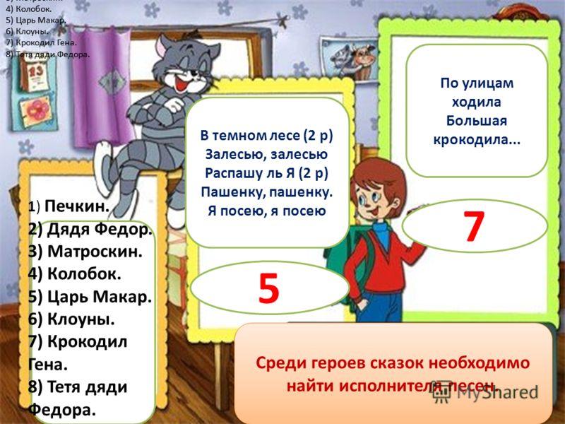 1) Печкин. 2) Дядя Федор. 3) Матроскин. 4) Колобок. 5) Царь Макар. 6) Клоуны. 7) Крокодил Гена. 8) Тетя дяди Федора. 1) Печкин. 2) Дядя Федор. 3) Матроскин. 4) Колобок. 5) Царь Макар. 6) Клоуны. 7) Крокодил Гена. 8) Тетя дяди Федора. 1) Печкин. 2) Дя