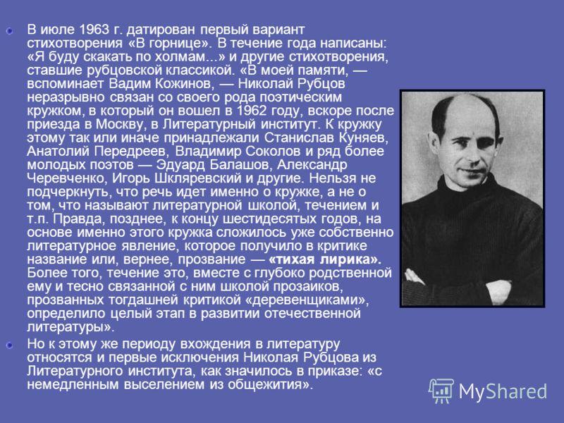 В июле 1963 г. датирован первый вариант стихотворения «В горнице». В течение года написаны: «Я буду скакать по холмам...» и другие стихотворения, ставшие рубцовской классикой. «В моей памяти, вспоминает Вадим Кожинов, Николай Рубцов неразрывно связан