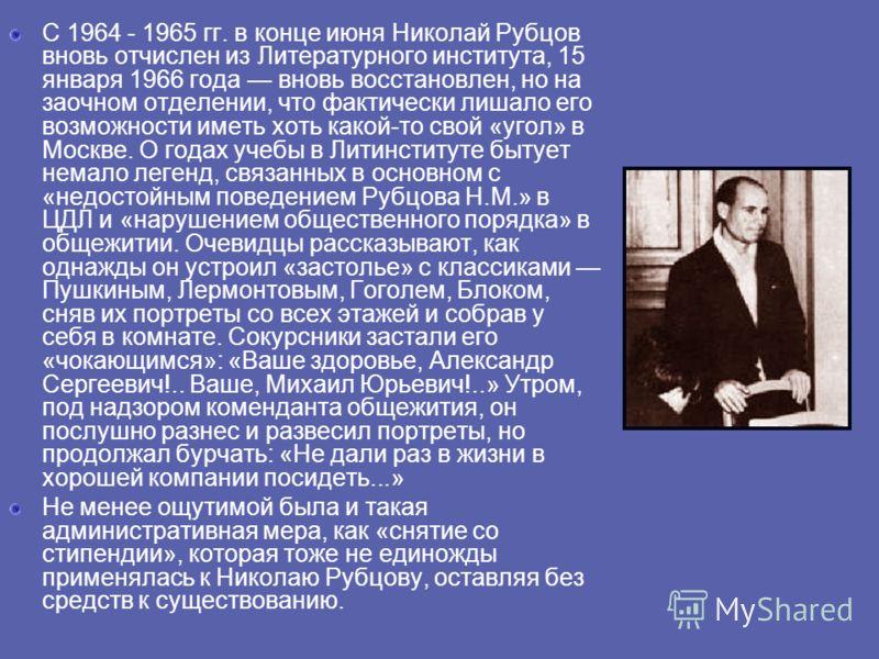 С 1964 - 1965 гг. в конце июня Николай Рубцов вновь отчислен из Литературного института, 15 января 1966 года вновь восстановлен, но на заочном отделении, что фактически лишало его возможности иметь хоть какой-то свой «угол» в Москве. О годах учебы в