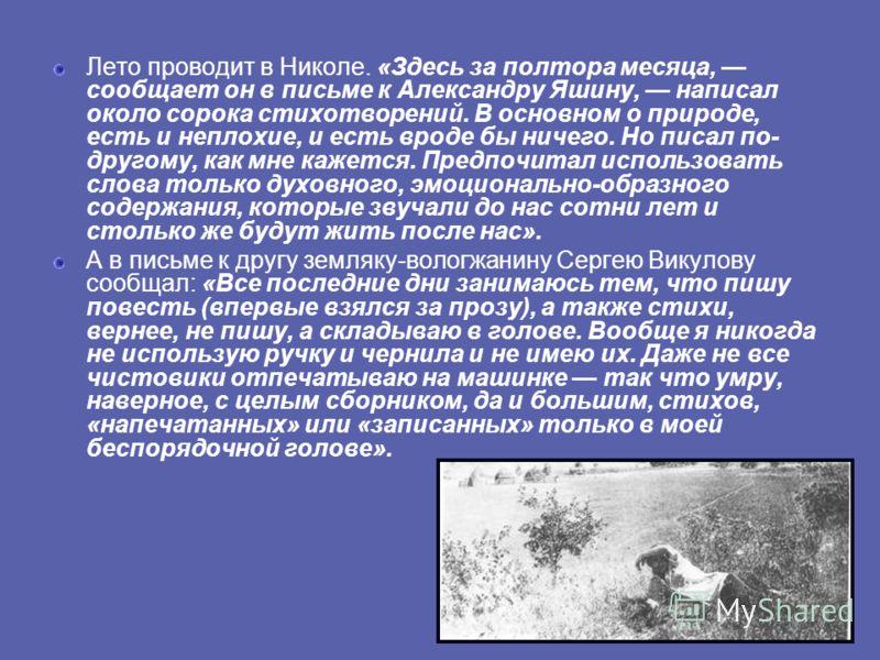 Лето проводит в Николе. «Здесь за полтора месяца, сообщает он в письме к Александру Яшину, написал около сорока стихотворений. В основном о природе, есть и неплохие, и есть вроде бы ничего. Но писал по- другому, как мне кажется. Предпочитал использов