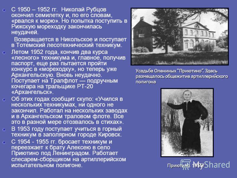 С 1950 – 1952 гг. Николай Рубцов окончил семилетку и, по его словам, «рвался к морю». Но попытка поступить в Рижскую мореходку закончилась неудачей. Возвращается в Никольское и поступает в Тотемский лесотехнический техникум. Летом 1952 года, кончив д