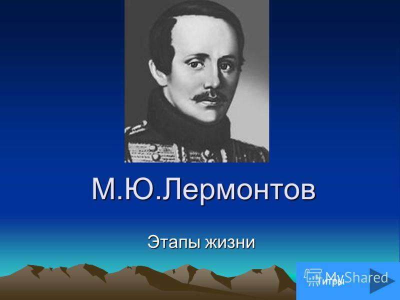 М.Ю.Лермонтов Этапы жизни Титры