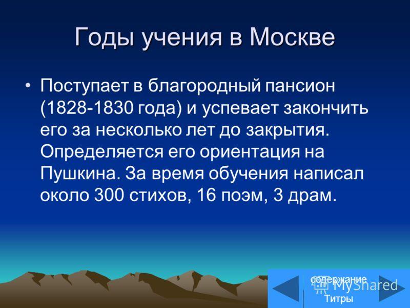 Годы учения в Москве Поступает в благородный пансион (1828-1830 года) и успевает закончить его за несколько лет до закрытия. Определяется его ориентация на Пушкина. За время обучения написал около 300 стихов, 16 поэм, 3 драм. содержание Титры