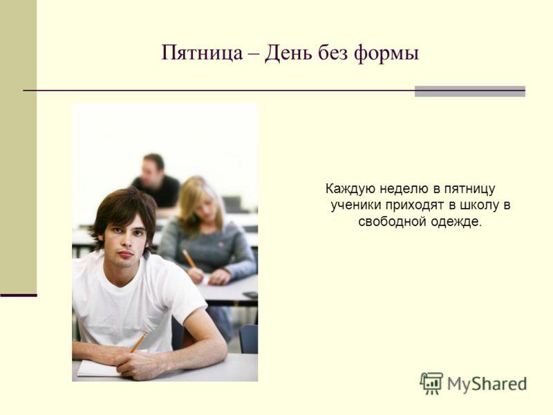 Пятница – День без формы Каждую неделю в пятницу ученики приходят в школу в свободной одежде.