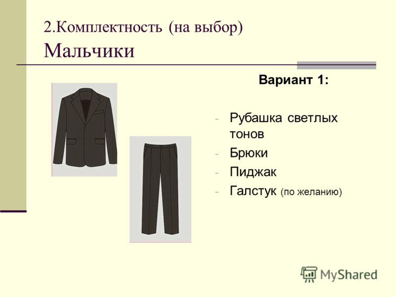 2.Комплектность (на выбор) Мальчики Вариант 1: - Рубашка светлых тонов - Брюки - Пиджак - Галстук (по желанию)