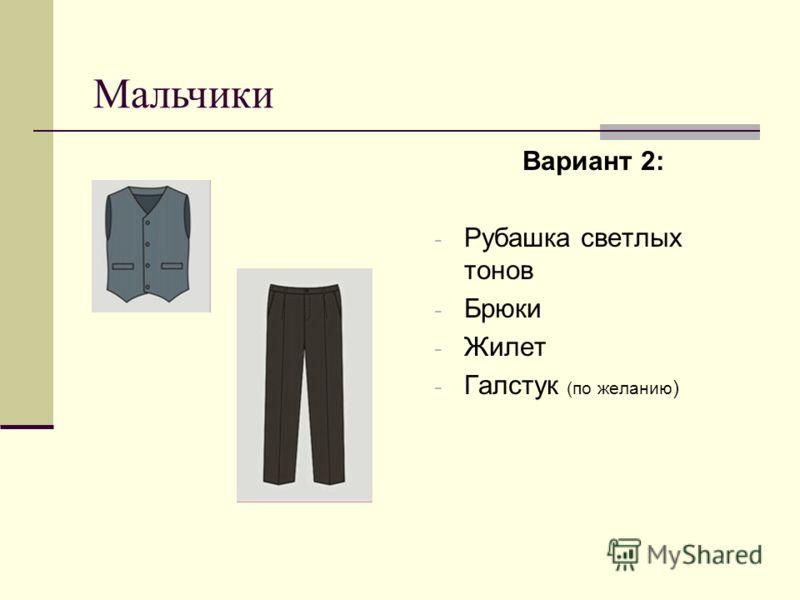 Вариант 2: - Рубашка светлых тонов - Брюки - Жилет - Галстук (по желанию ) Мальчики