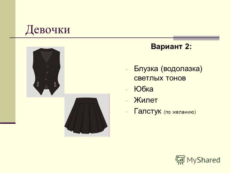Девочки Вариант 2: - Блузка (водолазка) светлых тонов - Юбка - Жилет - Галстук (по желанию)