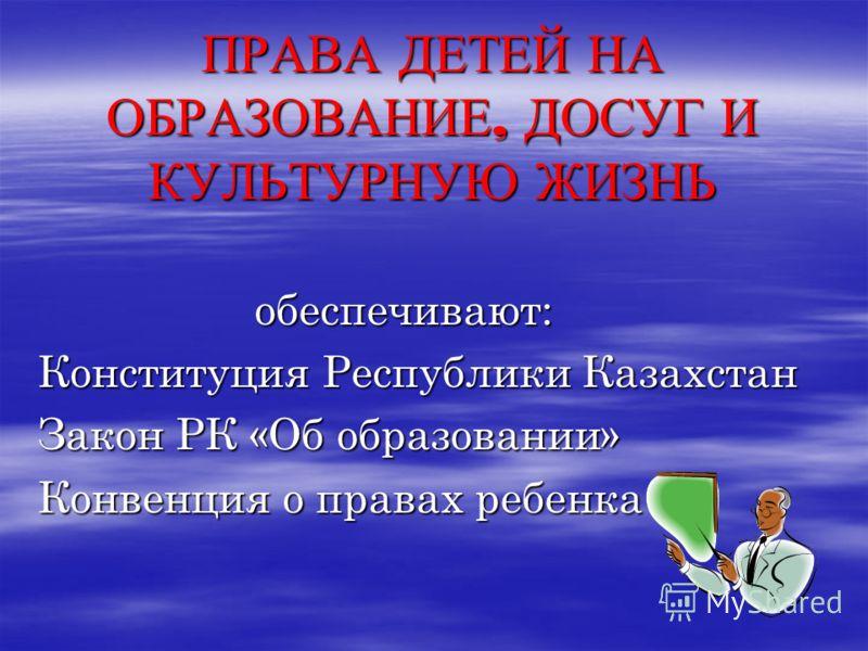 ПРАВА ДЕТЕЙ НА ОБРАЗОВАНИЕ, ДОСУГ И КУЛЬТУРНУЮ ЖИЗНЬ обеспечивают: обеспечивают: Конституция Республики Казахстан Закон РК «Об образовании» Конвенция о правах ребенка
