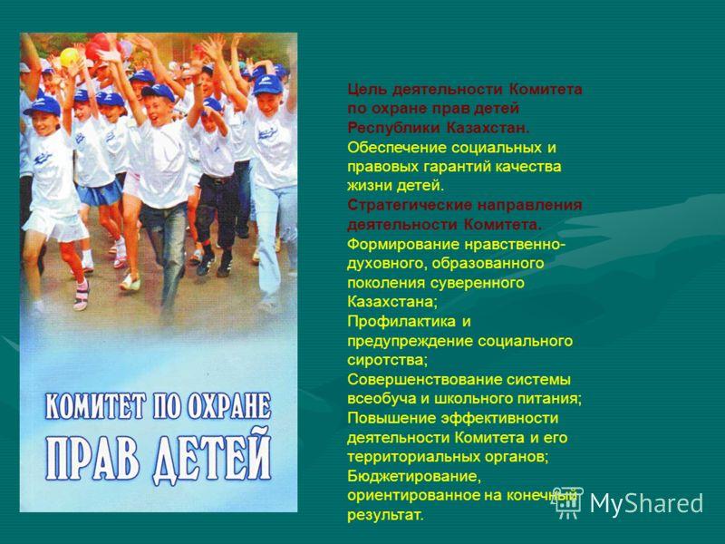 Цель деятельности Комитета по охране прав детей Республики Казахстан. Обеспечение социальных и правовых гарантий качества жизни детей. Стратегические направления деятельности Комитета. Формирование нравственно- духовного, образованного поколения суве