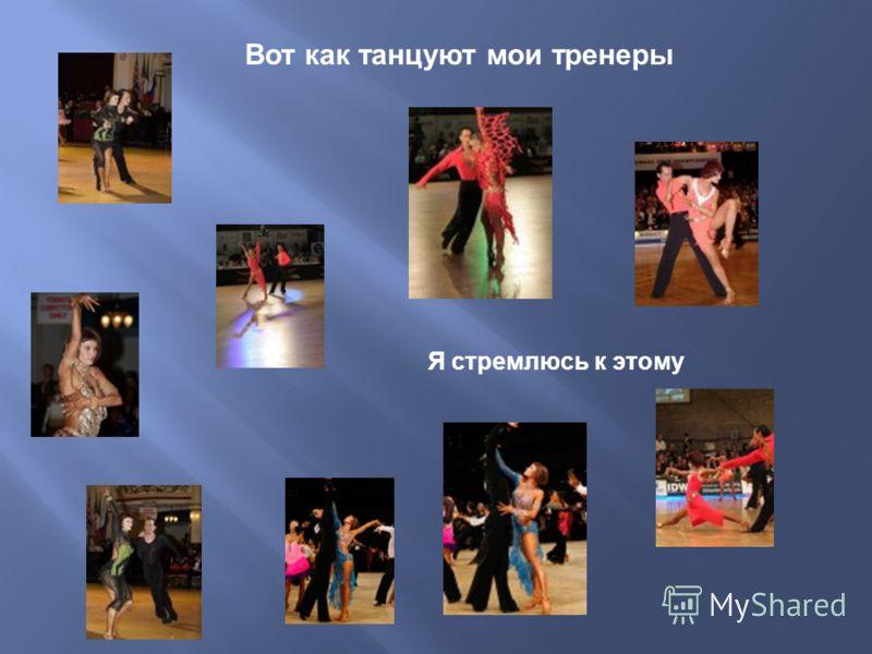 Вот как танцуют мои тренеры Я стремлюсь к этому