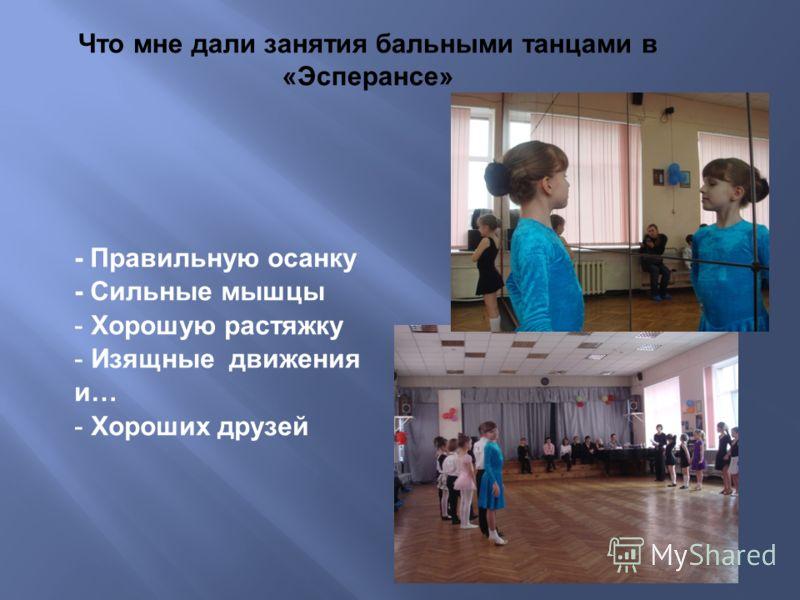 - Правильную осанку - Сильные мышцы - Хорошую растяжку - Изящные движения и… - Хороших друзей Что мне дали занятия бальными танцами в «Эсперансе»